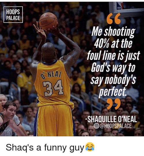 Shaquille O'Neal: HOOPS  PALACE  Me shooting  40% at the  foul line is just  God's way to  say nohody's  perfect  NEA  4 S  SHAQUILLE O'NEAL  @)@HOOPSPALACE  0 Shaq's a funny guy😂