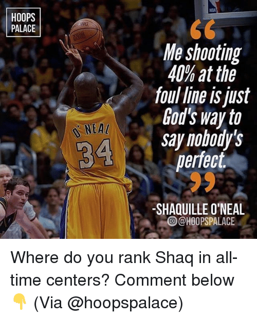 Shaquille O'Neal: HOOPS  PALACE  NG  Me shooting  40% at the  foul line is just  God's way to  say nobody's  perfect  NEA  SHAQUILLE O'NEAL  @HOOPSPALACE Where do you rank Shaq in all-time centers? Comment below👇 (Via @hoopspalace)