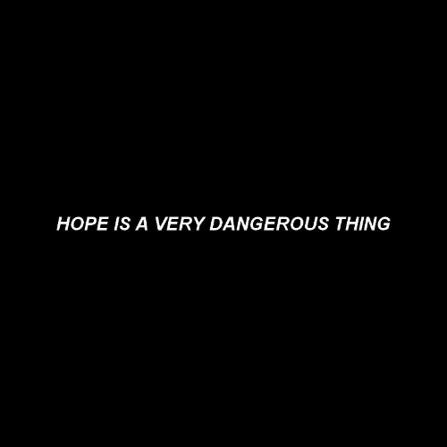 Hope, Thing, and Dangerous: HOPE IS A VERY DANGEROUS THING