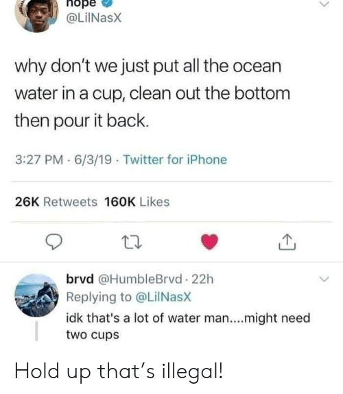 6 3: hope  @LiINasX  why don't we just put all the ocean  water in a cup, clean out the bottom  then pour it back.  3:27 PM 6/3/19 Twitter for iPhone  26K Retweets 160K Likes  brvd @HumbleBrvd 22h  Replying to @LilNasX  idk that's a lot of water man....might need  two cups Hold up that's illegal!