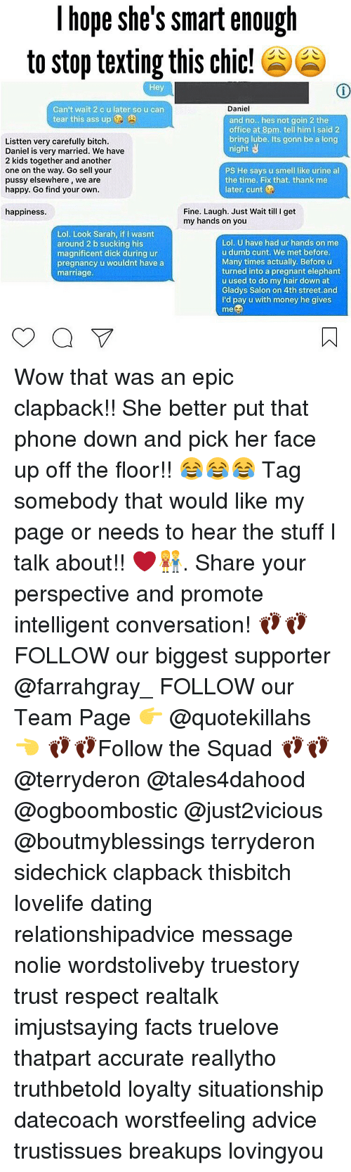Urin: hope she's smart enough  to stop texting this chic!  Hey  Daniel  Can't wait 2 c u later so u can  tear this ass up  and no... hes not goin 2 the  office at 8pm. tell him l said 2  bring lube. Its gonn be a long  Listten very carefully bitch.  night  Daniel is very married. We have  2 kids together and another  one on the way. Go sell your  PS He says u smell like urine al  pussy elsewhere, we are  the time. Fix that, thank me  later cunt  happy. Go find your own.  Fine. Laugh. Just Wait till I get  happiness.  my hands on you  Lol. Look Sarah, if l wasnt  Lol. U have had ur hands on me  around 2 b sucking his  u dumb cunt. We met before.  magnificent dick during ur  Many times actually. Before u  pregnancy u wouldnt have a  turned into a pregnant elephant  marriage.  u used to do my hair down at  Gladys Salon on 4th street.and  I'd pay u with money he gives  me Wow that was an epic clapback!! She better put that phone down and pick her face up off the floor!! 😂😂😂 Tag somebody that would like my page or needs to hear the stuff I talk about!! ❤️👫. Share your perspective and promote intelligent conversation! 👣👣 FOLLOW our biggest supporter @farrahgray_ FOLLOW our Team Page 👉 @quotekillahs 👈 👣👣Follow the Squad 👣👣 @terryderon @tales4dahood @ogboombostic @just2vicious @boutmyblessings terryderon sidechick clapback thisbitch lovelife dating relationshipadvice message nolie wordstoliveby truestory trust respect realtalk imjustsaying facts truelove thatpart accurate reallytho truthbetold loyalty situationship datecoach worstfeeling advice trustissues breakups lovingyou