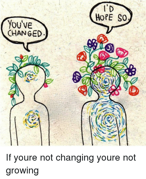 Hope, You, and  Growing: HoPE SO  You'VE  CHANGED If youre not changing youre not growing