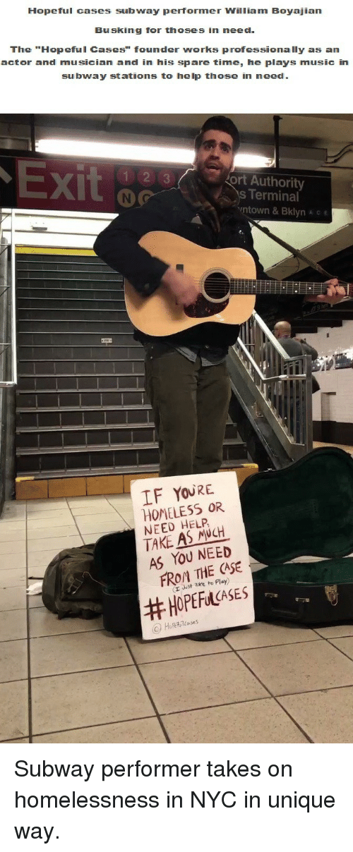 """Thoses: Hopeful cases subway performer William Boyajian  Busking for thoses in need  The """"Hopeful Cases"""" founder works professionally as an  actor and musician and in his spare time, he plays music in  subway stations to help those in need  X)  ort Authority  s Terminal  ntown & Bklyn A c e  IF YOURE  HOMELESS OR  NEED HELP  TAKE AS NCH  AS YOU NEED  FROM THE CASE  (r uust zke to Play)  <p>Subway performer takes on homelessness in NYC in unique way.</p>"""