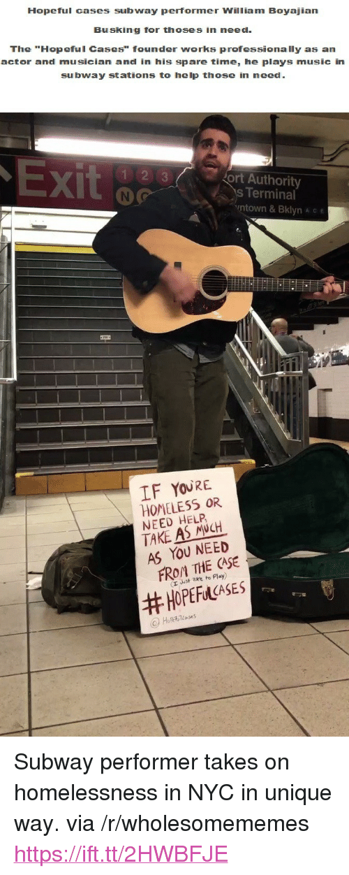 """Thoses: Hopeful cases subway performer William Boyajian  Busking for thoses in need  The """"Hopeful Cases"""" founder works professionally as an  actor and musician and in his spare time, he plays music in  subway stations to help those in need  X)  ort Authority  s Terminal  ntown & Bklyn A c e  IF YOURE  HOMELESS OR  NEED HELP  TAKE AS NCH  AS YOU NEED  FROM THE CASE  (r uust zke to Play)  <p>Subway performer takes on homelessness in NYC in unique way. via /r/wholesomememes <a href=""""https://ift.tt/2HWBFJE"""">https://ift.tt/2HWBFJE</a></p>"""