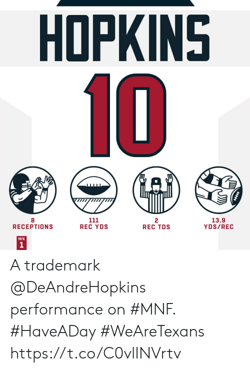 hopkins: HOPKINS  10  111  REC YDS  13.9  YDS/REC  2  REC TDS  RECEPTIONS  WK A trademark @DeAndreHopkins performance on #MNF. #HaveADay #WeAreTexans https://t.co/C0vlINVrtv