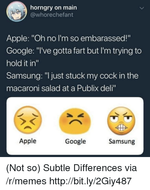 """Apple, Google, and Memes: horngry on main  @whorechefant  Apple: """"Oh no I'm so embarassed!""""  Google: """"I've gotta fart but I'm trying to  hold it in""""  Samsung: """"l just stuck my cock in the  macaroni salad at a Publix deli  Apple  Google  Samsung (Not so) Subtle Differences via /r/memes http://bit.ly/2Giy487"""