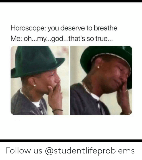 God, Oh My God, and True: Horoscope: you deserve to breathe  Me: oh...my...god...that's so true... Follow us @studentlifeproblems​
