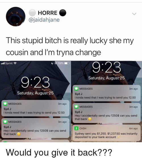 Syd: HORRE  @jaidahjane  This stupid bitch is really lucky she my  cousin and I'm tryna change  l Sprint  с с 59%  Saturday, August 25  9:23  3m ago  MESSAGES  Syd J  I kinda need that I was trying to send you 12.50  Saturday, August 25  MESSAGES  3m ago  MESSAGES  3m ago  Syd J  I kinda need that I was trying to send you 12.50  Syd J  Hey I accidentally send you 1250$ can you send  that back  MESSAGES  3m ago  Syd J  Hey I accidentally send you 1250$ can you send  that back a  CASH  4m ago  Sydney sent you $1,250. $1,237.50 was instantly  deposited to your bank account Would you give it back???