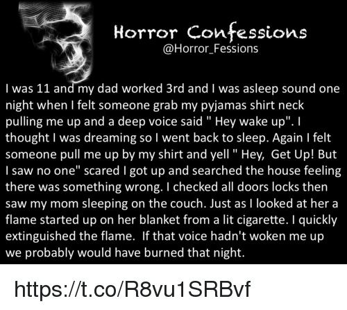 """hey wake up: Horror confessions  Horror Fessions  I was 11 and my dad worked 3rd and l was asleep sound one  night when felt someone grab my pyjamas shirt neck  pulling me up and a deep voice said Hey wake up"""".  thought was dreaming so l went back to sleep. Again l felt  someone pull me up by my shirt and yell Hey, Get Up! But  I saw no one"""" scared l got up and searched the house feeling  there was something wrong. checked all doors locks then  saw my mom sleeping on the couch. Just as l looked at her a  flame started up on her blanket from a lit cigarette. quickly  extinguished the flame. If that voice hadn't woken me up  we probably would have burned that night. https://t.co/R8vu1SRBvf"""