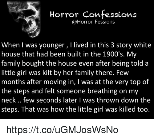 kilt: Horror Confessions  @Horror Fessions  When was younger, l lived in this 3 story white  house that had been built in the 1900's. My  family bought the house even after being told a  little girl was kilt by her family there. Few  months after moving in, I was at the very top of  the steps and felt someone breathing on my  neck few seconds later l was thrown down the  steps. That was how the little girl was killed too. https://t.co/uGMJosWsNo
