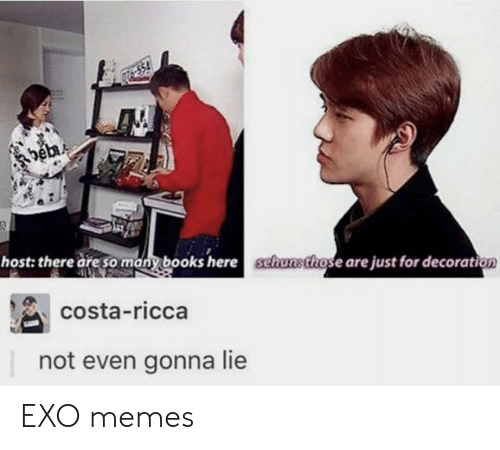 Decoration: host: there are sany books here schusthose are just for decoration  costa-ricca  not even gonna lie EXO memes