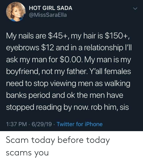 Iphone, Period, and Twitter: HOT GIRL SADA  @MissSaraElla  My nails are $45+, my hair is $150+,  eyebrows $12 and in a relationship I'll  ask my man for $0.00. My man is my  boyfriend, not my father. Y'all females  need to stop viewing men as walking  banks period and ok the men have  stopped reading by now. rob him, sis  1:37 PM 6/29/19 Twitter for iPhone Scam today before today scams you