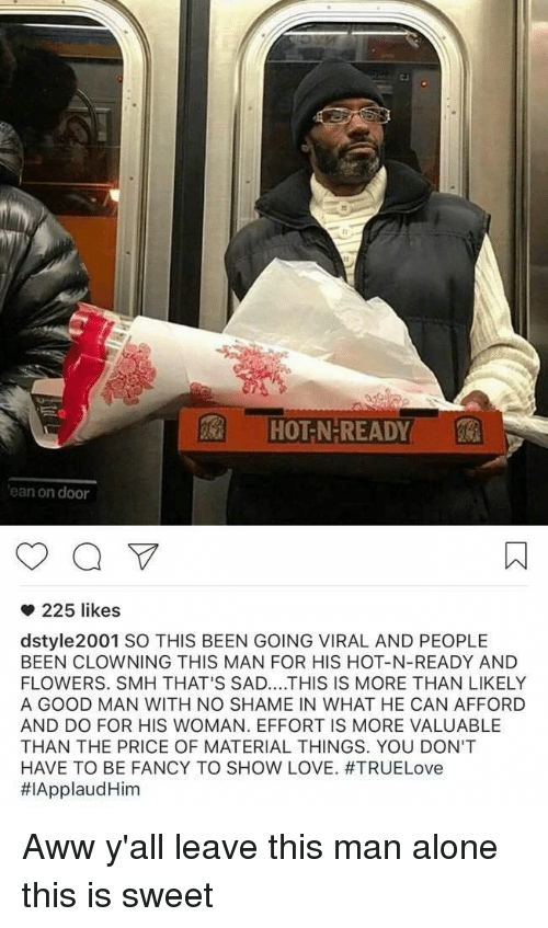 fanciness: HOT-N-READY  ean on door  225 likes  dstyle 2001 SO THIS BEEN GOING VIRAL AND PEOPLE  BEEN CLOWNING THIS MAN FOR HIS HOT-N-READY AND  FLOWERS. SMH THAT'S SAD... THIS IS MORE THAN LIKELY  A GOOD MAN WITH NO SHAME IN WHAT HE CAN AFFORD  AND DO FOR HIS WOMAN. EFFORT IS MORE VALUABLE  THAN THE PRICE OF MATERIAL THINGS. YOU DON'T  HAVE TO BE FANCY TO SHOW LOVE. #TRUELove  #IApplaud Him Aww y'all leave this man alone this is sweet