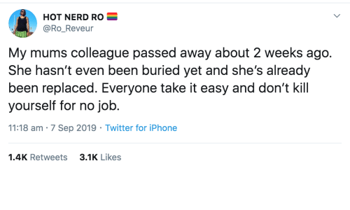 job: HOT NERD RO  @Ro_Reveur  My mums colleague passed away about 2 weeks ago.  She hasn't even been buried yet and she's already  been replaced. Everyone take it easy and don't kill  yourself for no job.  11:18 am · 7 Sep 2019 · Twitter for iPhone  3.1K Likes  1.4K Retweets