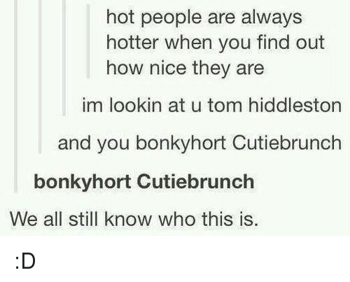 Hiddlestoners: hot people are always  hotter when you find out  how nice they are  im lookin at u tom hiddleston  and you bonkyhort Cutiebrunch  bonkyhort Cutiebrunch  We all still know who this is. :D