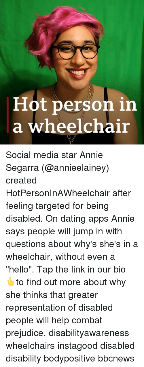 "Dating, Hello, and Memes: Hot person in  a wheelchair Social media star Annie Segarra (@annieelainey) created HotPersonInAWheelchair after feeling targeted for being disabled. On dating apps Annie says people will jump in with questions about why's she's in a wheelchair, without even a ""hello"". Tap the link in our bio 👆to find out more about why she thinks that greater representation of disabled people will help combat prejudice. disabilityawareness wheelchairs instagood disabled disability bodypositive bbcnews"