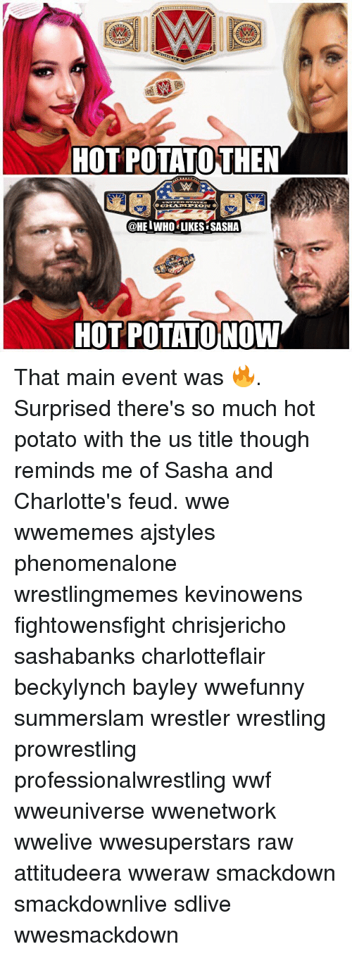 Memes, Wrestling, and World Wrestling Entertainment: HOT POTATOTHEN  @HEIWHO LIKES SASHA  HOT POTATO NOW That main event was 🔥. Surprised there's so much hot potato with the us title though reminds me of Sasha and Charlotte's feud. wwe wwememes ajstyles phenomenalone wrestlingmemes kevinowens fightowensfight chrisjericho sashabanks charlotteflair beckylynch bayley wwefunny summerslam wrestler wrestling prowrestling professionalwrestling wwf wweuniverse wwenetwork wwelive wwesuperstars raw attitudeera wweraw smackdown smackdownlive sdlive wwesmackdown