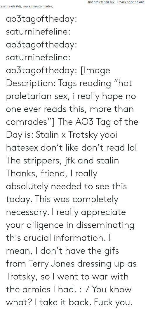 """Fuck You, Lol, and Sex: hot proletarian sex, i really hope no one  ever reads this, more than comrades, ao3tagoftheday:  saturninefeline:  ao3tagoftheday: saturninefeline:   ao3tagoftheday:  [Image Description: Tags reading """"hot proletarian sex, i really hope no one ever reads this, more than comrades""""]  The AO3 Tag of the Day is: Stalin x Trotsky yaoi hatesex don't like don't read lol   The strippers, jfk and stalin   Thanks, friend, I really absolutely needed to see this today. This was completely necessary. I really appreciate your diligence in disseminating this crucial information.  I mean, I don't have the gifs from Terry Jones dressing up as Trotsky, so I went to war with the armies I had. :-/  You know what? I take it back. Fuck you."""