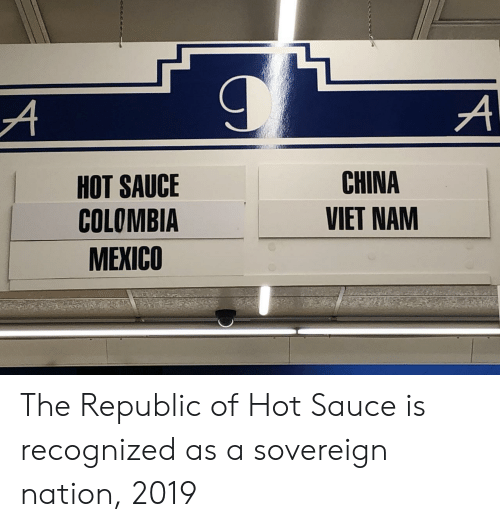 Hot Sauce: HOT SAUCE  COLOMBIA  MEXICO  CHINA  VIET NAM The Republic of Hot Sauce is recognized as a sovereign nation, 2019