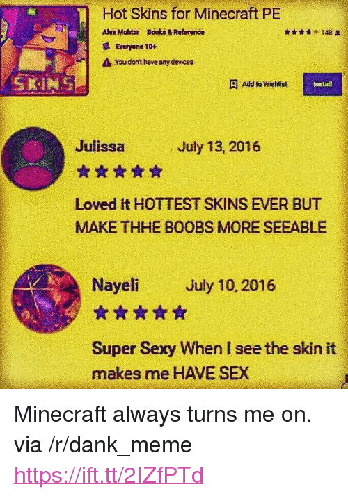 """Books, Dank, and Meme: Hot Skins for Minecraft PE  Alex Muhtar  Books & Reference  148 오  Everyone 10+  You dnt haveany devices  SKINS  Add to Wishlist  install  Julissa  ☆습☆습습  Loved it HOTTEST SKINS EVER BUT  MAKE THHE BOOBS MORE SEEABLE  July 13, 2016  Nayeli July 10, 2016  ☆☆☆습습  Super Sexy When I see the skin it  makes me HAVE SEX <p>Minecraft always turns me on. via /r/dank_meme <a href=""""https://ift.tt/2IZfPTd"""">https://ift.tt/2IZfPTd</a></p>"""