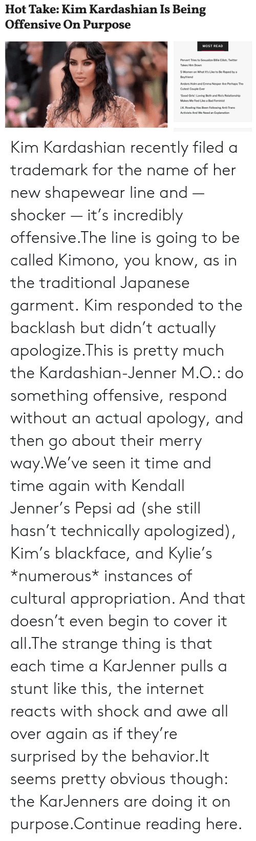 Cultural: Hot Take: Kim Kardashian Is Being  Offensive On Purpose  MOST READ  Pervert Tries to Sexualize Billie Eilish, Twitter  Takes Him Down  5 Women on What It's Like to Be Raped by a  Boyfriend  Anders Holm and Emma Nesper Are Perhaps The  Cutest Couple Ever  'Good Girls': Loving Beth and Rio's Relationship  Makes Me Feel Like a Bad Feminist  J.K. Rowling Has Been Following Anti-Trans  Activists And We Need an Explanation Kim Kardashian recently filed a trademark for the name of her new shapewear line and — shocker — it's incredibly offensive.The line is going to be called Kimono, you know, as in the traditional Japanese garment. Kim responded to the backlash but didn't actually apologize.This is pretty much the Kardashian-Jenner M.O.: do something offensive, respond without an actual apology, and then go about their merry way.We've seen it time and time again with Kendall Jenner's Pepsi ad (she still hasn't technically apologized), Kim's blackface, and Kylie's *numerous* instances of cultural appropriation. And that doesn't even begin to cover it all.The strange thing is that each time a KarJenner pulls a stunt like this, the internet reacts with shock and awe all over again as if they're surprised by the behavior.It seems pretty obvious though: the KarJenners are doing it on purpose.Continue reading here.