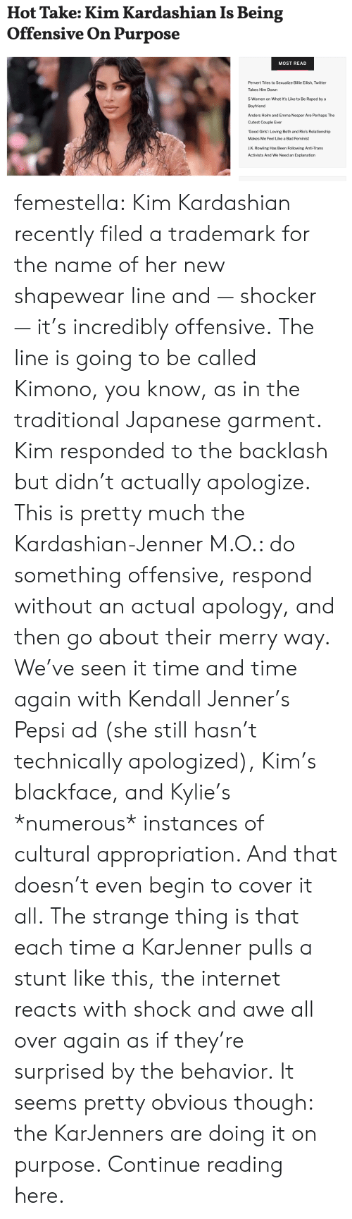 Cultural: Hot Take: Kim Kardashian Is Being  Offensive On Purpose  MOST READ  Pervert Tries to Sexualize Billie Eilish, Twitter  Takes Him Down  5 Women on What It's Like to Be Raped by a  Boyfriend  Anders Holm and Emma Nesper Are Perhaps The  Cutest Couple Ever  'Good Girls': Loving Beth and Rio's Relationship  Makes Me Feel Like a Bad Feminist  J.K. Rowling Has Been Following Anti-Trans  Activists And We Need an Explanation femestella: Kim Kardashian recently filed a trademark for the name of her new shapewear line and — shocker — it's incredibly offensive. The line is going to be called Kimono, you know, as in the traditional Japanese garment.  Kim responded to the backlash but didn't actually apologize. This is pretty much the Kardashian-Jenner M.O.: do something offensive, respond without an actual apology, and then go about their merry way. We've seen it time and time again with Kendall Jenner's Pepsi ad (she still hasn't technically apologized), Kim's blackface, and Kylie's *numerous* instances of cultural appropriation. And that doesn't even begin to cover it all. The strange thing is that each time a KarJenner pulls a stunt like this, the internet reacts with shock and awe all over again as if they're surprised by the behavior. It seems pretty obvious though: the KarJenners are doing it on purpose. Continue reading here.