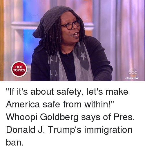 """Whoopy: HOT  TOPICS  THE VIEW """"If it's about safety, let's make America safe from within!"""" Whoopi Goldberg says of Pres. Donald J. Trump's immigration ban."""