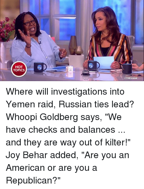 """Whoopy: HOT  TOPICS  #THE VIEW Where will investigations into Yemen raid, Russian ties lead? Whoopi Goldberg says, """"We have checks and balances ... and they are way out of kilter!"""" Joy Behar added, """"Are you an American or are you a Republican?"""""""