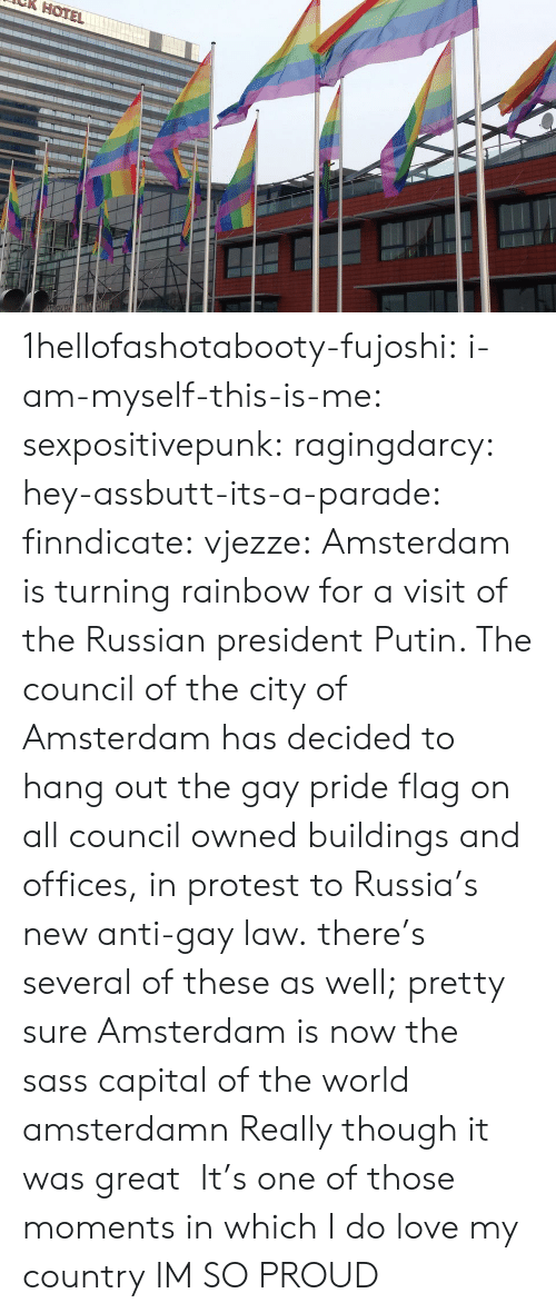 im so proud: HOTE 1hellofashotabooty-fujoshi:  i-am-myself-this-is-me:  sexpositivepunk:  ragingdarcy:  hey-assbutt-its-a-parade:  finndicate:  vjezze: Amsterdam is turning rainbow for a visit of the Russian president Putin. The council of the city of Amsterdam has decided to hang out the gay pride flag on all council owned buildings and offices, in protest to Russia's new anti-gay law. there's several of these as well;   pretty sure Amsterdam is now the sass capital of the world  amsterdamn   Really though it was great   It's one of those moments in which I do love my country   IM SO PROUD