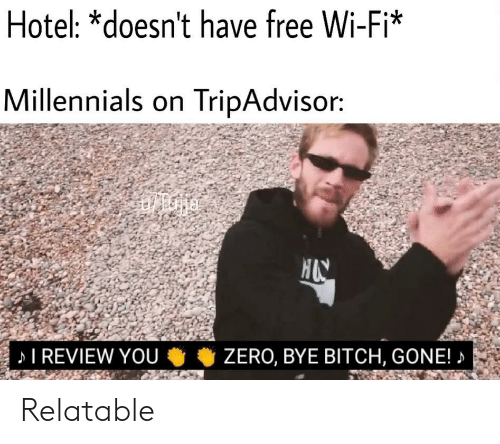 Bitch, Millennials, and Free: Hotel: *doesn't have free Wi-Fi*  Millennials on TripAdvisor:  I REVIEW YOU考考ZERO, BYE BITCH, GONE! Relatable