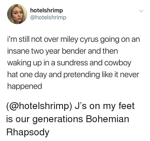 Miley Cyrus, Miley Cyrus, and Rhapsody: hotelshrimp  @hotelshrimp  i'm still not over miley cyrus going on arn  insane two year bender and then  waking up in a sundress and cowboy  hat one day and pretending like it never  happened (@hotelshrimp) J's on my feet is our generations Bohemian Rhapsody