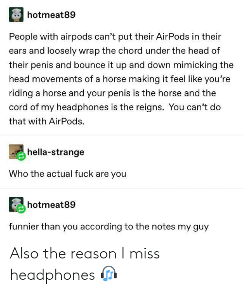 actual: hotmeat89  People with airpods can't put their AirPods in their  ears and loosely wrap the chord under the head of  their penis and bounce it up and down mimicking the  head movements of a horse making it feel like you're  riding a horse and your penis is the horse and the  cord of my headphones is the reigns. You can't do  that with AirPods.  hella-strange  Who the actual fuck are you  hotmeat89  funnier than you according to the notes my guy Also the reason I miss headphones 🎧
