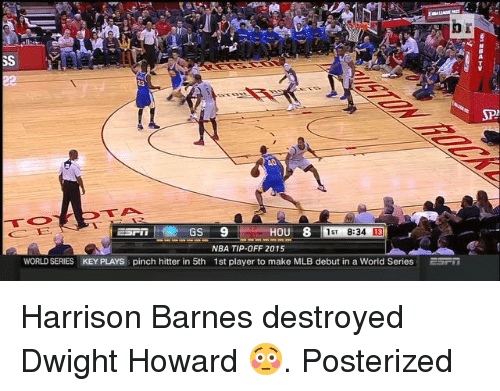 Dwight Howard, Mlb, and Nba: HOU 8  GS  9  1ST 8:34 13  NBA TIP-OFF 2015  WORLD SERIES KEY PLAYs pinch hitter in 5th 1st player to make MLB debut in a World Series ESFT Harrison Barnes destroyed Dwight Howard 😳. Posterized