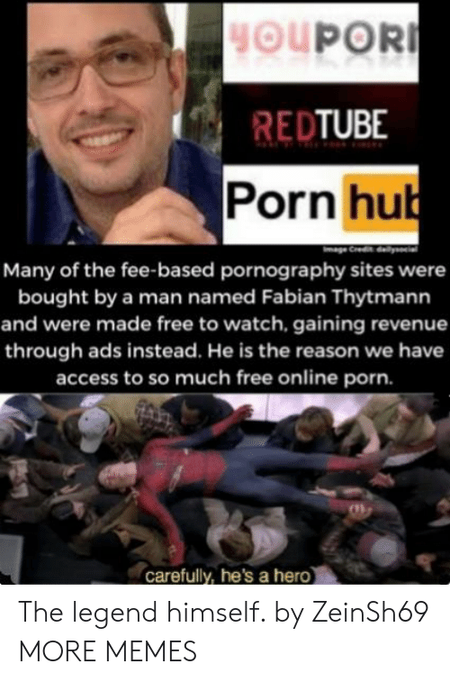 Dank, Memes, and Porn Hub: HOUPOR  REDTUBE  Porn hub  Many of the fee-based pornography sites were  bought by a man named Fabian Thytmann  and were made free to watch, gaining revenue  through ads instead. He is the reason we have  access to so much free online porn.  carefully, he's a hero The legend himself. by ZeinSh69 MORE MEMES