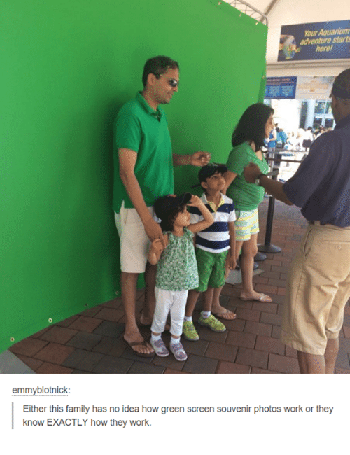 green screen: hourAquariumn  adventure starts  emmyblotnick:  Either this family has no idea how green screen souvenir photos work or they  know EXACTLY how they work.