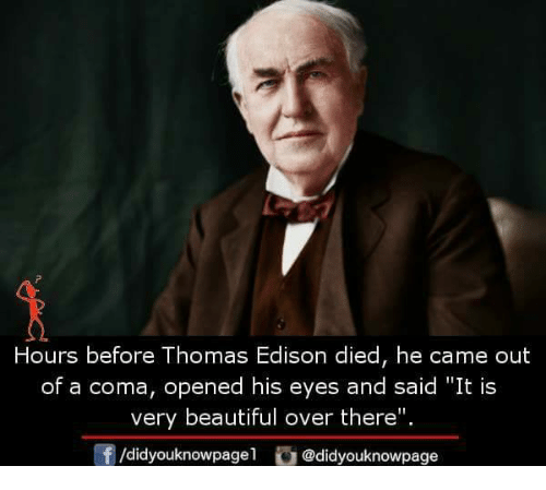 """Beautiful, Memes, and Edison: Hours before Thomas Edison died, he came out  of a coma, opened his eyes and said """"It is  very beautiful over there"""".  f/didyouknowpagel@didyouknowpage"""