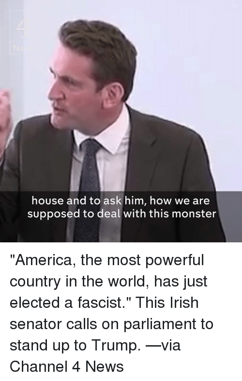 """Supposibly: house and to ask him, how we are  supposed to deal with this monster """"America, the most powerful country in the world, has just elected a fascist.""""   This Irish senator calls on parliament to stand up to Trump. —via Channel 4 News"""