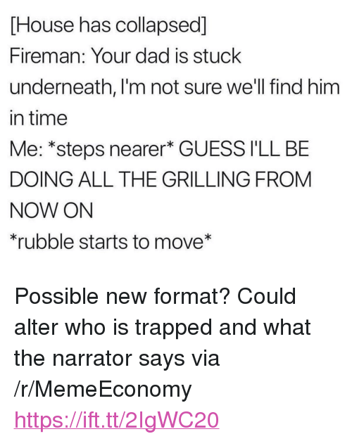 """rubble: House has collapsed]  Fireman: Your dad is stuck  underneath, I'm not sure we'll find him  in time  Me: *steps nearer* GUESS I'LL BE  DOING ALL THE GRILLING FROM  NOW ON  rubble starts to move* <p>Possible new format? Could alter who is trapped and what the narrator says via /r/MemeEconomy <a href=""""https://ift.tt/2IgWC20"""">https://ift.tt/2IgWC20</a></p>"""