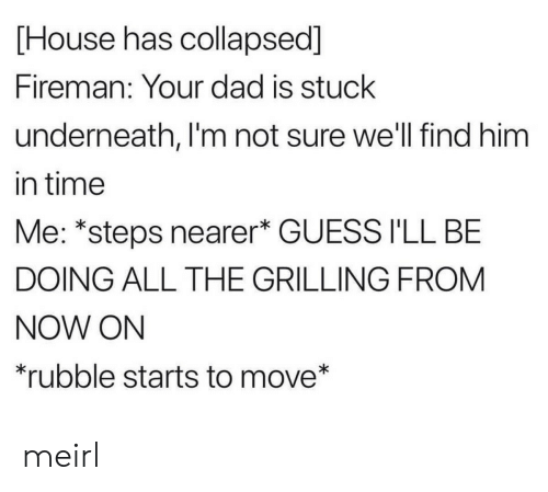 rubble: [House has collapsed]  Fireman: Your dad is stuck  underneath, I'm not sure well find him  in time  Me: *steps nearer* GUESS I'LL BE  DOING ALL THE GRILLING FROM  NOW ON  *rubble starts to move* meirl