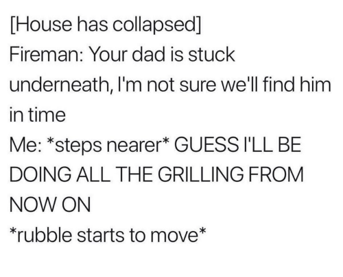 rubble: [House has collapsed]  Fireman: Your dad is stuck  underneath, I'm not sure we'll find him  in time  Me: *steps nearer* GUESS I'LL BE  DOING ALL THE GRILLING FROM  NOW ON  rubble starts to move*