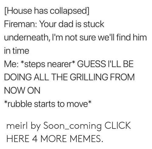 rubble: House has collapsed]  Fireman: Your dad is stuck  underneath, I'm not sure we'll find him  in time  Me: *steps nearer* GUESS I'LL BE  DOING ALL THE GRILLING FROM  NOW ON  *rubble starts to move* meirl by Soon_coming CLICK HERE 4 MORE MEMES.