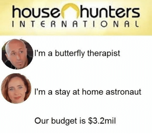 Budget, Butterfly, and Home: house hunters  I N T RNATION A  I'm a butterfly therapist  I'm a stay at home astronaut  Our budget is $3.2mil