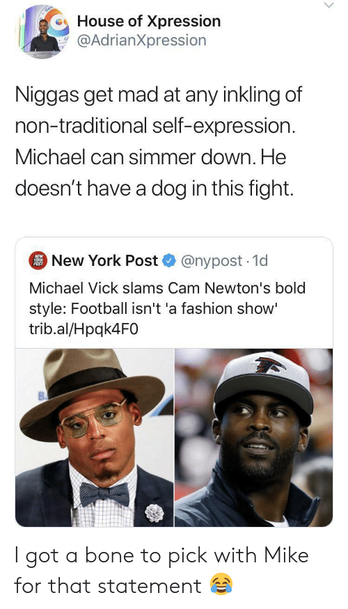 Get Mad: House of Xpression  @AdrianXpression  Niggas get mad at any inkling of  non-traditional self-expression.  Michael can simmer down. He  doesn't have a dog in this fight.  New York Post  NEW  YORK  POST  @nypost 1d  Michael Vick slams Cam Newton's bold  style: Football isn't 'a fashion show'  trib.al/Hpqk4F0 I got a bone to pick with Mike for that statement ?