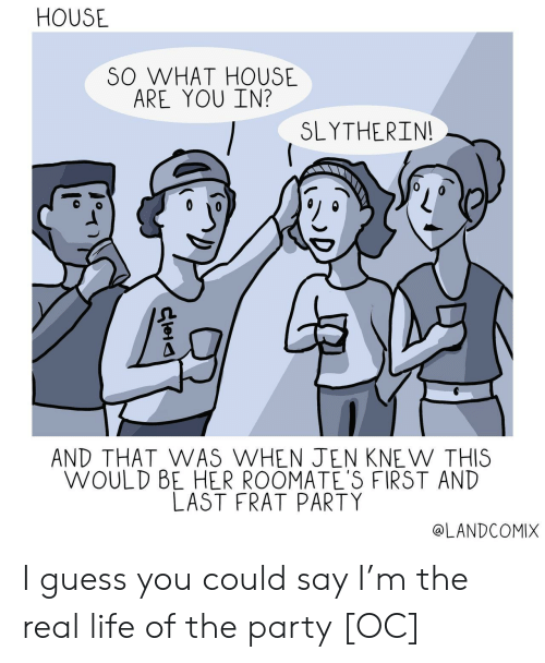 Slytherin: HOUSE  SO WHAT HOUSE  ARE YOU IN?  SLYTHERIN  AND THAT WAS WHEN JEN KNE W THIS  WOULD BE HER ROOMATE'S FIRST AND  LAST FRAT PARTY  @LANDCOMIX I guess you could say I'm the real life of the party [OC]