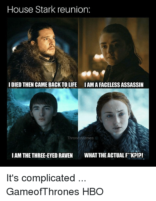 three eyed raven: House Stark reunion:  IDIED THEN CAME BACK TO LIFE IAMA FACELESS ASSASSIIN  ThronesMémes  IAM THE THREE-EYED RAVEN WHAT THE ACTUAL FK?!?! It's complicated ... GameofThrones HBO