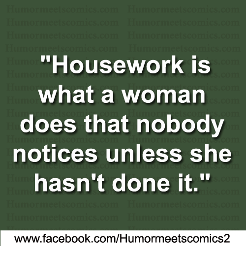 """Housework: """"Housework is  what a woman  does that nobody  notices unless she  hasn't done it.  www.facebook.com/Humormeetscomics2"""