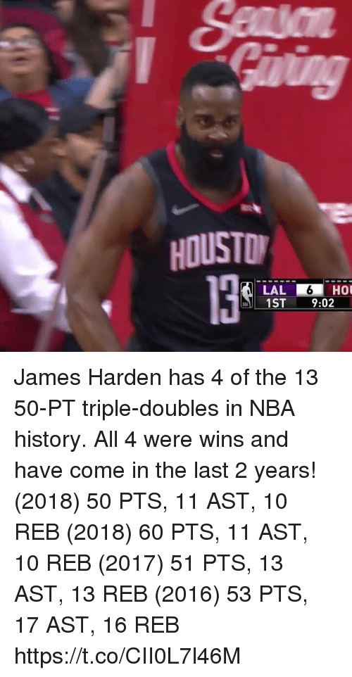 James Harden, Memes, and Nba: HOUSTO  1ST 9:02 James Harden has 4 of the 13 50-PT triple-doubles in NBA history. All 4 were wins and have come in the last 2 years!  (2018) 50 PTS, 11 AST, 10 REB (2018) 60 PTS, 11 AST, 10 REB (2017) 51 PTS, 13 AST, 13 REB (2016) 53 PTS, 17 AST, 16 REB  https://t.co/CII0L7l46M