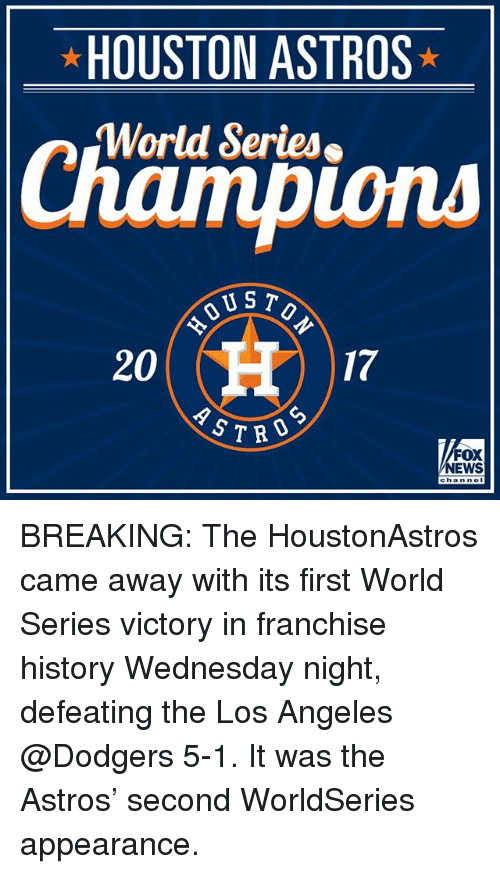 dodgers: HOUSTON ASTROS  World Series  ions  US T  20  17  CD  S7RO  FOX  NEWS BREAKING: The HoustonAstros came away with its first World Series victory in franchise history Wednesday night, defeating the Los Angeles @Dodgers 5-1. It was the Astros' second WorldSeries appearance.