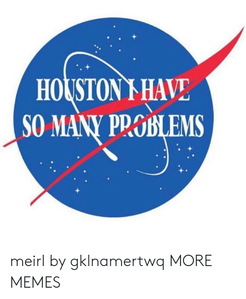 Houston: HOUSTON I HAVE  SO MANY PROBLEMS  БLEMS meirl by gklnamertwq MORE MEMES