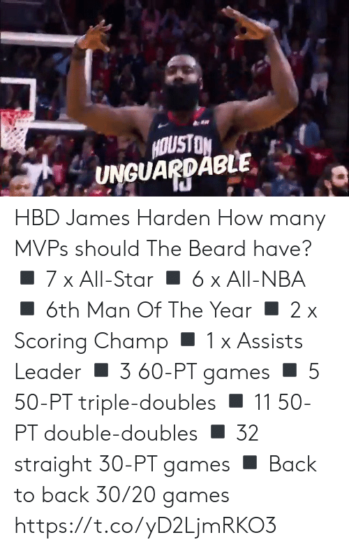 harden: HOUSTON  UNGUARDABLE HBD James Harden How many MVPs should The Beard have?  ◾️ 7 x All-Star ◾️ 6 x All-NBA ◾️ 6th Man Of The Year ◾️ 2 x Scoring Champ ◾️ 1 x Assists Leader ◾️ 3 60-PT games  ◾️ 5 50-PT triple-doubles ◾️ 11 50-PT double-doubles ◾️ 32 straight 30-PT games ◾️ Back to back 30/20 games https://t.co/yD2LjmRKO3